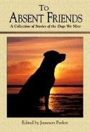 To Absent Friends: A Collection of Stories of the Dogs We Miss written by Jameson Parker