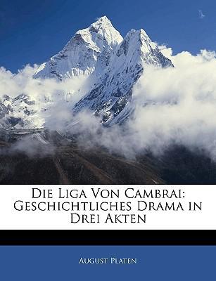 Die Liga Von Cambrai: Geschichtliches Drama in Drei Akten book written by Platen, August