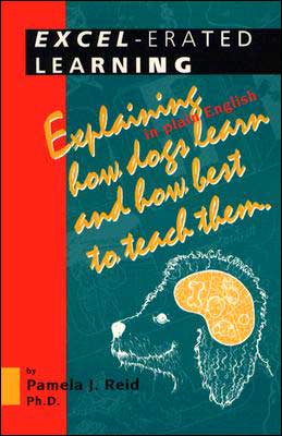 Excel-Erated Learning: Explaining in Plain English How Dogs Learn and How Best to Teach Them book written by Pamela J. Reid