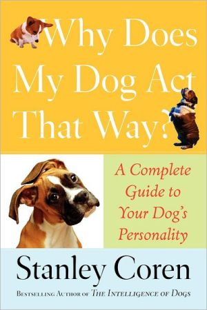 Why Does My Dog Act That Way?: A Complete Guide to Your Dog's Personality book written by Stanley Coren