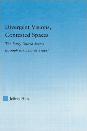 Divergent Visions, Contested Spaces: The Early United States through Lens of Travel book written by Jeffrey Hotz