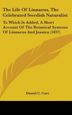 The Life of Linnaeus, the Celebrated Swedish Naturalist: To Which Is Added, a Short Account of the Botanical Systems of Linnaeus and Jussieu (1837) written by Carr, Daniel C.