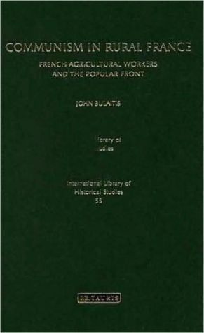 Communism in Rural France: French Agricultural Workers and the Popular Front book written by John Bulaitis