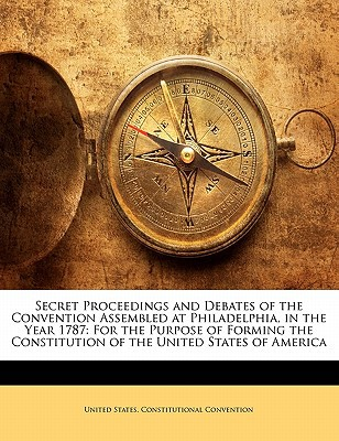Secret Proceedings and Debates of the Convention Assembled at Philadelphia, in the Year 1787: For the Purpose of Forming the Constitution of the Unite book written by United States Constitutional Convention,