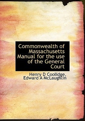 Commonwealth of Massachusetts Manual for the Use of the General Court written by Coolidge, Henry D. , McLaughlin, Edward A.
