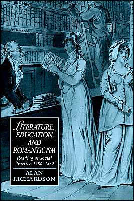 Literature, Education, and Romanticism: Reading as Social Practice, 1780-1832 book written by Alan Richardson