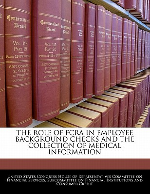The Role of Fcra in Employee Background Checks and the Collection of Medical Information written by United States Congress House of Represen