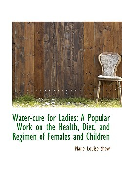 Water-Cure for Ladies: A Popular Work on the Health, Diet, and Regimen of Females and Children book written by Shew, Marie Louise