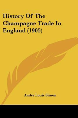 History Of The Champagne Trade In England (1905) written by Andre Louis Simon