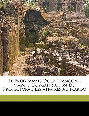 Le Programme de La France Au Maroc. L'Organisation Du Protectorat. Les Affaires Au Maroc book written by Couillieaux