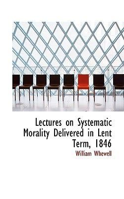 Lectures on Systematic Morality Delivered in Lent Term, 1846 book written by Whewell, William