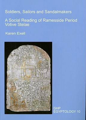 Soldiers, Sailors and Sandalmakers: A Social Reading of Ramesside Period Votive Stelae book written by Karen Exell