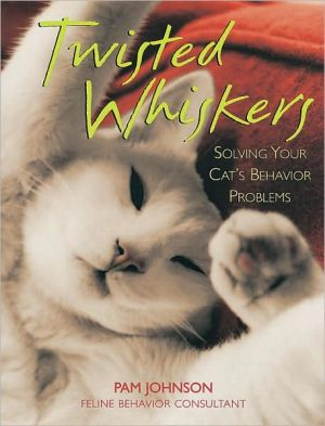 Twisted Whiskers: Solving Your Cat's Behavior Problems book written by Pam Johnson