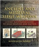 Ancient and Medieval Siege Weapons: A Fully Illustrated Guide to Siege Weapons and Tactics book written by Konstantin Nossov