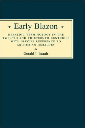 Early Blazon: Heraldic Terminology in the Twelfth and Thirteenth Centuries with Special Refere book written by Gerard J. Brault