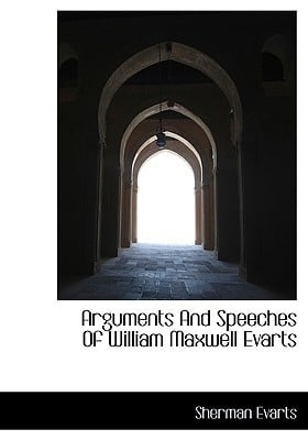 Arguments and Speeches of William Maxwell Evarts book written by Evarts, Sherman