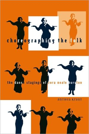 Choreographing the Folk: The Dance Stagings of Zora Neale Hurston book written by Anthea Kraut
