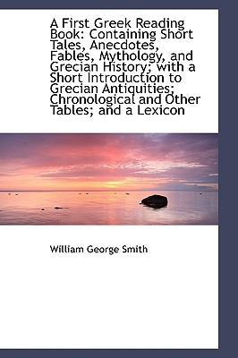 A First Greek Reading Book: Containing Short Tales, Anecdotes, Fables, Mythology, and Grecian Histor book written by Smith, William George
