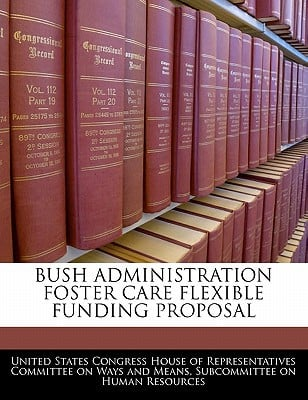 Bush Administration Foster Care Flexible Funding Proposal written by United States Congress House of Represen