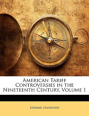 American Tariff Controversies in the Nineteenth Century, Volume 1 written by Stanwood, Edward