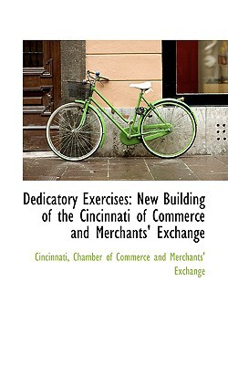 Dedicatory Exercises: New Building of the Cincinnati of Commerce and Merchants' Exchange written by Chamber of Commerce and Merchants' Exc, Of Commerce and Merc , Chamber of Commerce and Merchants' Exc