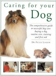 Caring for Your Dog: The Comprehensive Guide to Successful Dog Care written by Peter Larkin