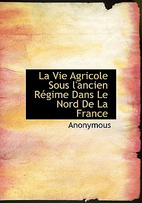 La Vie Agricole Sous L'Ancien R Gime Dans Le Nord de La France book written by Anonymous
