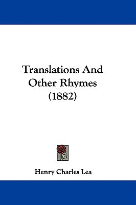 Translations and Other Rhymes (1882) written by Lea, Henry Charles