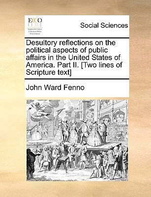 Desultory Reflections on the Political Aspects of Public Affairs in the United States of America. Part II. [Two Lines of Scripture Text] written by Fenno, John Ward