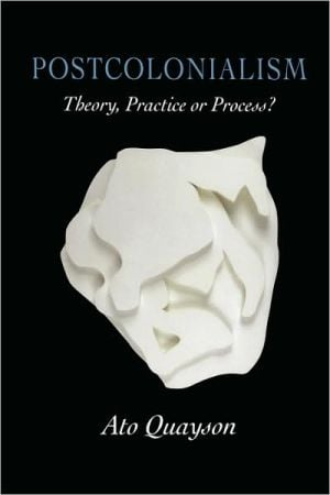 Postcolonialism: Theory, Practice or Process book written by Ato Quayson