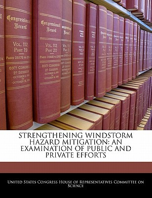 Strengthening Windstorm Hazard Mitigation: An Examination of Public and Private Efforts written by United States Congress House of Represen