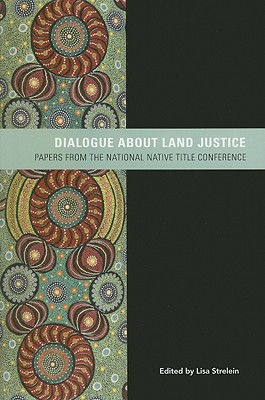 Dialogue about Land Justice: Papers from the National Native Title Conference written by Strelein, Lisa