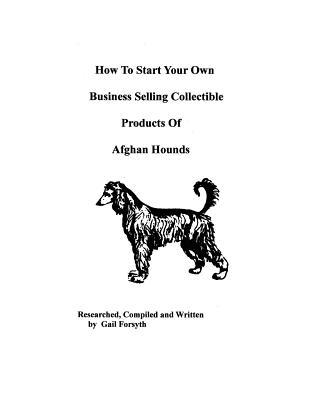 How to Start Your Own Business Selling Collectible Products of Afghan Hounds book written by Gail Forsyth