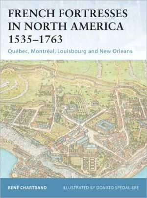 French Fortresses in North America 1535-1763: Quebec, Montreal, Louisbourg and New Orleans (Fortress Series #27) book written by Rene Chartrand