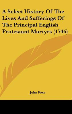A Select History Of The Lives And Sufferings Of The Principal English Protestant Martyrs (1746) written by John Foxe