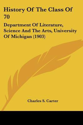 History Of The Class Of 70: Department Of Literature, Science And The Arts, University Of Mi... written by Charles S. Carter