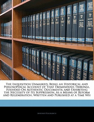 The Inquisition Unmasked: Being an Historical and Philosophical Account of That Tremendous Tribunal, Founded on Authentic Documents; And Exhibit book written by Puigblanch, Antonio