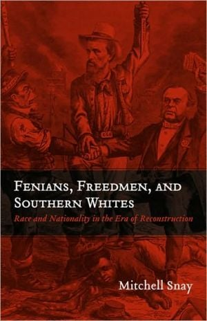 Fenians, Freedmen, and Southern Whites: Race and Nationality in the Era of Reconstruction book written by Mitchell Snay