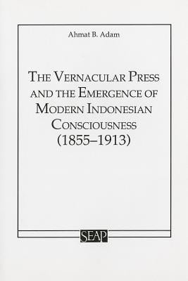 The Vernacular Press and the Emergence of Modern Indonesian Consciousness book written by Ahmat Adam