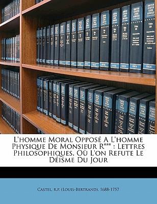 L'Homme Moral Oppose A L'Homme Physique de Monsieur R***: Lettres Philosophiques, Ou L'On Refute Le Deisme Du Jour book written by CASTEL, R.P. LOUIS- , Castel, R. P. (Louis-Bertrand) 1688-1757