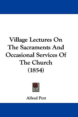 Village Lectures on the Sacraments and Occasional Services of the Church (1854) written by Pott, Alfred