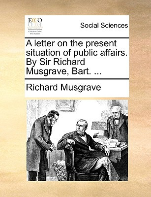 A Letter on the Present Situation of Public Affairs. by Sir Richard Musgrave, Bart. ... written by Musgrave, Richard