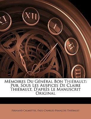 Mmoires Du General Bon Thibault: Pub. Sous Les Auspices de Claire Thibault, D'Aprs Le Manuscrit Original book written by Calmettes, Fernand , Thibault, Paul-Charles-Franois