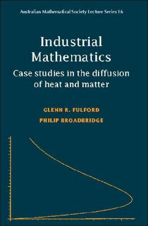 Industrial Mathematics: Case Studies in the Diffusion of Heat and Matter book written by Glenn R. Fulford