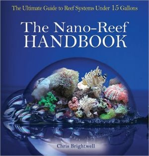 The Nano-Reef Handbook: The Ultimate Guide to Reef Systems under 15 Gallons book written by Chris R. Brightwell