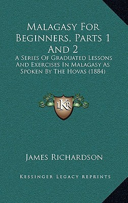 Malagasy for Beginners, Parts 1 and 2: A Series of Graduated Lessons and Exercises in Malagasy as Spoken by the Hovas (1884) written by Richardson, James