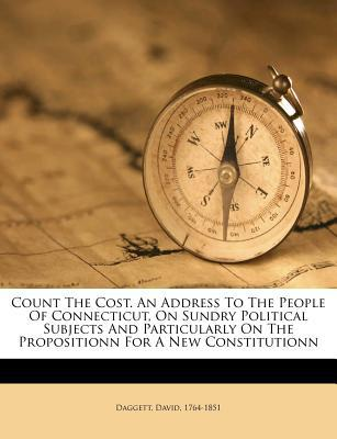 Count the Cost. an Address to the People of Connecticut, on Sundry Political Subjects and Particularly on the Propositionn for a New Constitutionn book written by , DAGGETT , 1764-1851, Daggett David