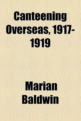 Canteening Overseas, 1917-1919 written by Baldwin, Marian