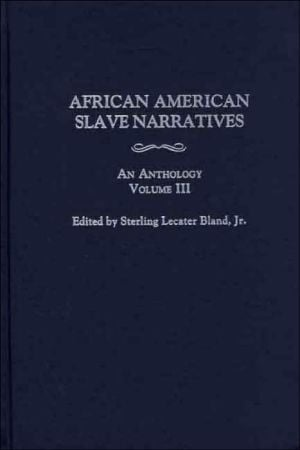 African American Slave Narratives: An Anthology Volume III book written by Sterling Lecater Bland