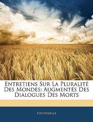Entretiens Sur La Pluralit Des Mondes: Augments Des Dialogues Des Morts written by Fontenelle